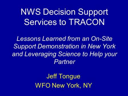 NWS Decision Support Services to TRACON Lessons Learned from an On-Site Support Demonstration in New York and Leveraging Science to Help your Partner Jeff.