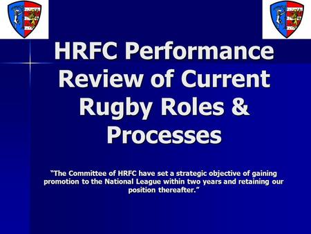 "HRFC Performance Review of Current Rugby Roles & Processes ""The Committee of HRFC have set a strategic objective of gaining promotion to the National League."
