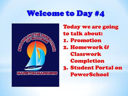 Welcome to Day #4 Today we are going to talk about: 1.Promotion 2.Homework & Classwork Completion 3.Student Portal on PowerSchool.