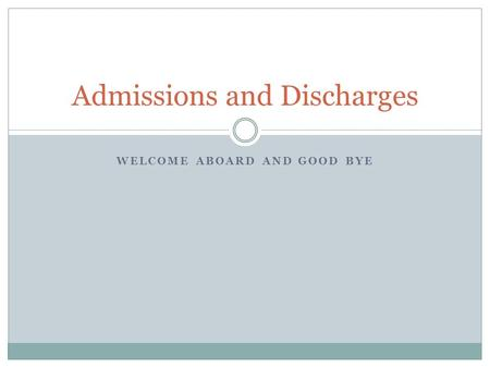 WELCOME ABOARD AND GOOD BYE Admissions and Discharges.