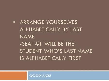 ARRANGE YOURSELVES ALPHABETICALLY BY LAST NAME -SEAT #1 WILL BE THE STUDENT WHO'S LAST NAME IS ALPHABETICALLY FIRST GOOD LUCK!