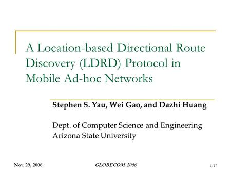 Nov. 29, 2006GLOBECOM 2006 1/17 A Location-based Directional Route Discovery (LDRD) Protocol in Mobile Ad-hoc Networks Stephen S. Yau, Wei Gao, and Dazhi.