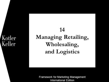 Framework for Marketing Management International Edition 14 Managing Retailing, Wholesaling, and Logistics 1.