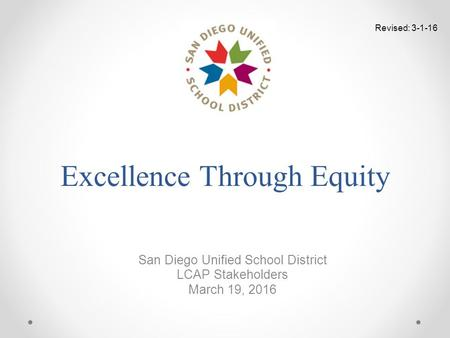 Excellence Through Equity San Diego Unified School District LCAP Stakeholders March 19, 2016 Revised: 3-1-16.