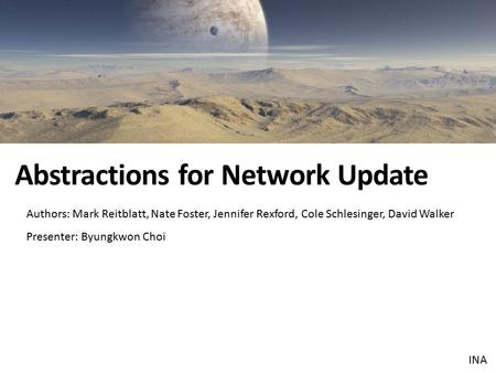 Authors: Mark Reitblatt, Nate Foster, Jennifer Rexford, Cole Schlesinger, David Walker Presenter: Byungkwon Choi Abstractions for Network Update INA.