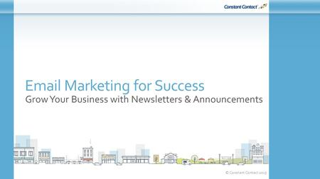 © Constant Contact 2015 Email Marketing for Success Grow Your Business with Newsletters & Announcements.
