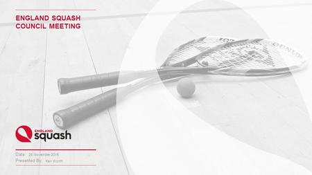 Date: Presented By: ENGLAND SQUASH COUNCIL MEETING 28 November 2015 Keir Worth.