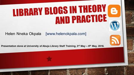LIBRARY BLOGS IN THEORY AND PRACTICE Helen Nneka Okpala [www.helenokpala.com] Presentation done at University of Abuja Library Staff Training, 3 rd May.