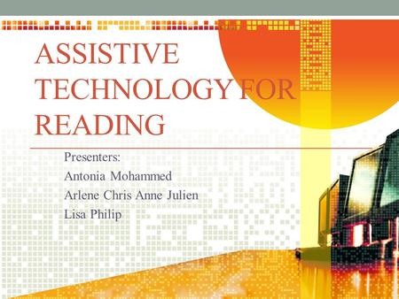 ASSISTIVE TECHNOLOGY FOR READING Presenters: Antonia Mohammed Arlene Chris Anne Julien Lisa Philip.