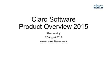 Claro Software Product Overview 2015 Alasdair King 27 August 2015 www.clarosoftware.com.