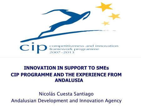 INNOVATION IN SUPPORT TO SMEs CIP PROGRAMME AND THE EXPERIENCE FROM ANDALUSIA Nicolás Cuesta Santiago Andalusian Development and Innovation Agency.