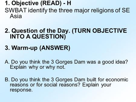 1. Objective (READ) - H SWBAT identify the three major religions of SE Asia 2. Question of the Day. (TURN OBJECTIVE INTO A QUESTION) 3. Warm-up (ANSWER)