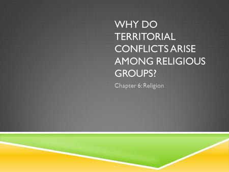 WHY DO TERRITORIAL CONFLICTS ARISE AMONG RELIGIOUS GROUPS? Chapter 6: Religion.