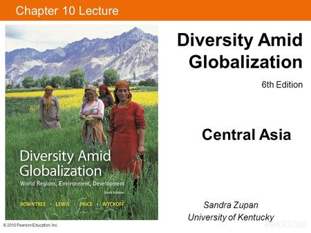 © 2015 Pearson Education, Inc. Diversity Amid Globalization 6th Edition Chapter 10 Lecture Central Asia Sandra Zupan University of Kentucky.