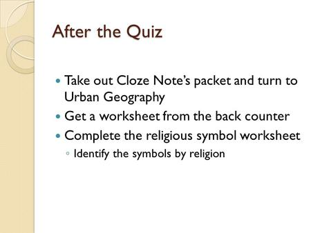 After the Quiz Take out Cloze Note's packet and turn to Urban Geography Get a worksheet from the back counter Complete the religious symbol worksheet ◦