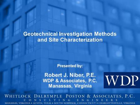 Geotechnical Investigation Methods and Site Characterization Presented by: Robert J. Niber, P.E. WDP & Associates, P.C. Manassas, Virginia.