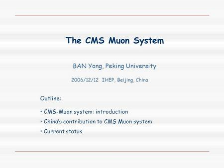 The CMS Muon System BAN Yong, Peking University 2006/12/12 IHEP, Beijing, China Outline: CMS-Muon system: introduction China's contribution to CMS Muon.