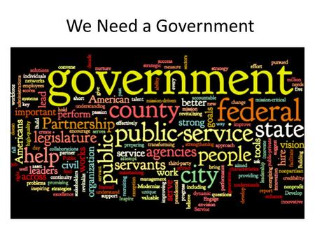 We Need a Government. Why do we need Government? Write your best paragraph. Include examples of why you think the way you do. After you write your paragraph…