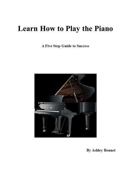 Learn How to Play the Piano A Five Step Guide to Success By Ashley Bennet.