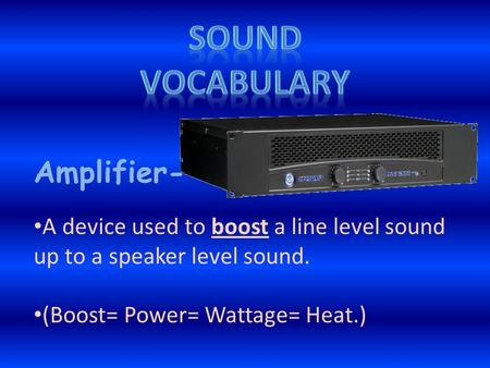 Amplifier- A device used to boost a line level sound up to a speaker level sound. (Boost= Power= Wattage= Heat.)