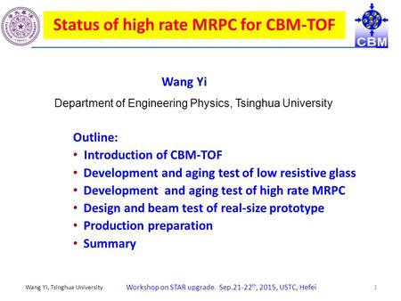 Workshop on STAR upgrade. Sep.21-22 th, 2015, USTC, Hefei Wang Yi, Tsinghua University 1 Status of high rate MRPC for CBM-TOF Outline: Introduction of.