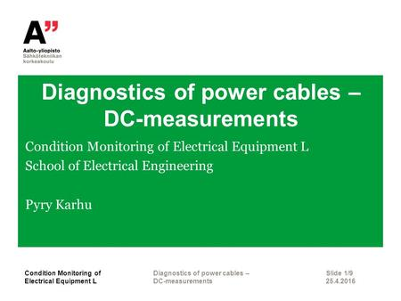 Diagnostics of power cables – DC-measurements Condition Monitoring of Electrical Equipment L School of Electrical Engineering Pyry Karhu Slide 1/9 25.4.2016.