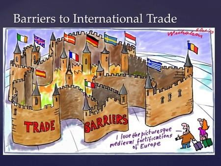 Barriers to International Trade.  What is a trade barrier?  A trade barrier is an obstacle to (or something that stops) trade  What is a physical trade.