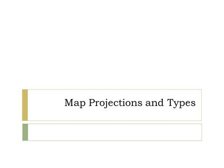 Map Projections and Types. Cartography  The art and science of making maps, including data compilation, layout, and design.  Also concerned with the.