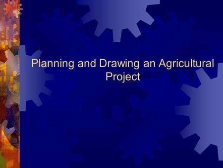 Planning and Drawing an Agricultural Project. Planning An Agricultural Project  Blueprints are used to plan projects. They can be:  Hand Drawn – Can.
