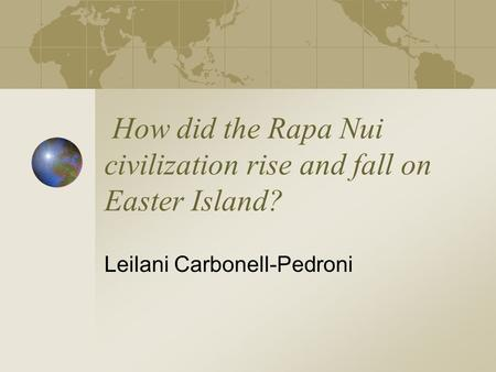 How did the Rapa Nui civilization rise and fall on Easter Island? Leilani Carbonell-Pedroni.