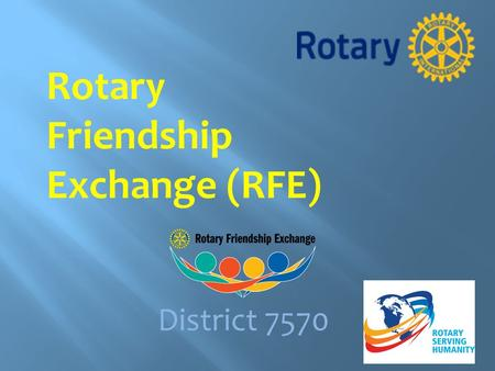 Rotary Friendship Exchange (RFE) District 7570.  The Rotary Friendship Exchange program gives Rotarians and their families the opportunity to experience.