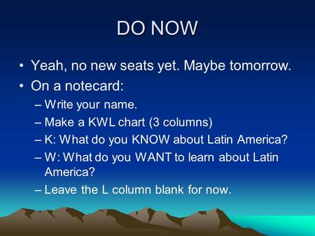 DO NOW Yeah, no new seats yet. Maybe tomorrow. On a notecard: –Write your name. –Make a KWL chart (3 columns) –K: What do you KNOW about Latin America?