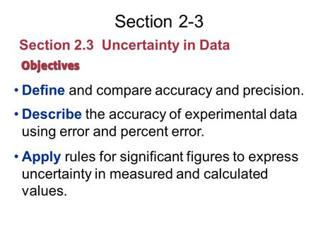 Section 2-3 Section 2.3 Uncertainty in Data Define and compare accuracy and precision. Describe the accuracy of experimental data using error and percent.