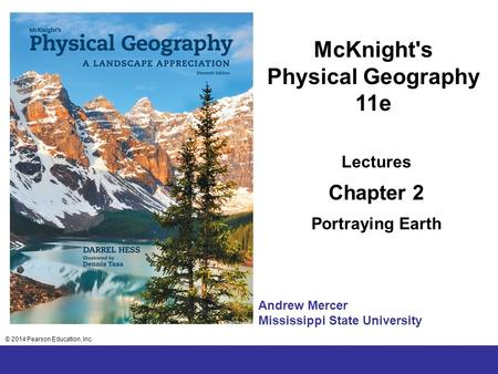 © 2014 Pearson Education, Inc. Chapter 2 Lecture McKnight's Physical Geography 11e Lectures Chapter 2 Portraying Earth © 2014 Pearson Education, Inc. Andrew.