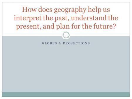 GLOBES & PROJECTIONS How does geography help us interpret the past, understand the present, and plan for the future?