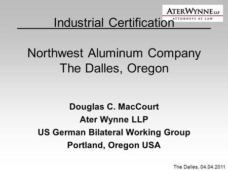The Dalles, 04.04.2011 Industrial Certification Northwest Aluminum Company The Dalles, Oregon Douglas C. MacCourt Ater Wynne LLP US German Bilateral Working.