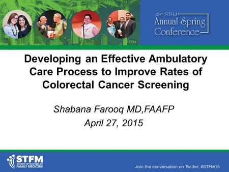 Developing an Effective Ambulatory Care Process to Improve Rates of Colorectal Cancer Screening Shabana Farooq MD,FAAFP April 27, 2015.