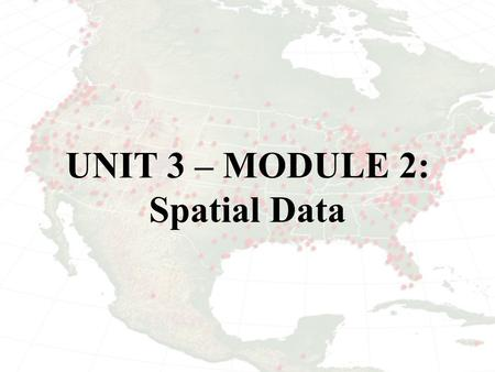 UNIT 3 – MODULE 2: Spatial Data. DATA Sources of data can be categorized as primary (first-hand observation or secondary (collected by someone other than.