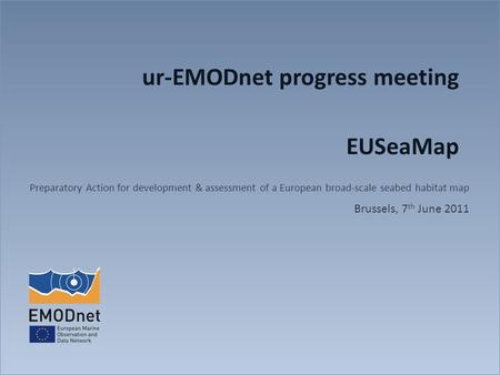 Ur-EMODnet progress meeting EUSeaMap Preparatory Action for development & assessment of a European broad-scale seabed habitat map Brussels, 7 th June 2011.