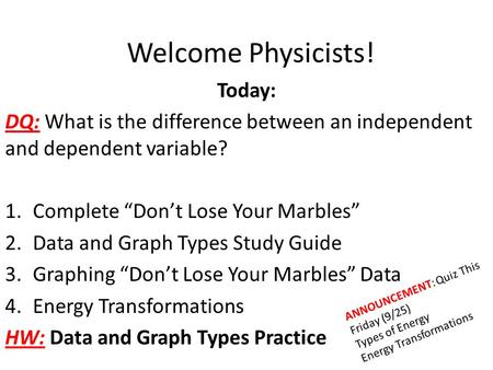 "Welcome Physicists! Today: DQ: What is the difference between an independent and dependent variable? 1.Complete ""Don't Lose Your Marbles"" 2.Data and Graph."
