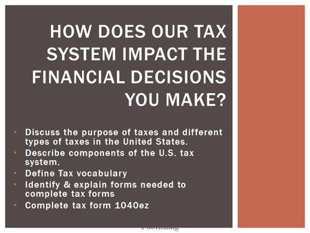 Discuss the purpose of taxes and different types of taxes in the United States. Describe components of the U.S. tax system. Define Tax vocabulary Identify.