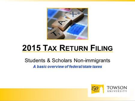 2015 T AX R ETURN F ILING Students & Scholars Non-immigrants A basic overview of federal/state taxes.