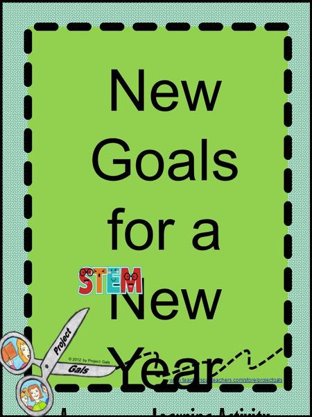 Www.teacherspayteachers.com/store/projectgals © 2012 by Project Gals New Goals for a New Year A Learning Activity.