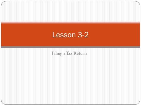 Filing a Tax Return Lesson 3-2. FILING A TAX RETURN Every year, individuals are required to file a report that states their income and other financial.