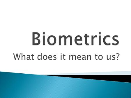 What does it mean to us?.  History  Biometrics Defined  Modern Day Applications  Spoofing  Future of Biometrics.