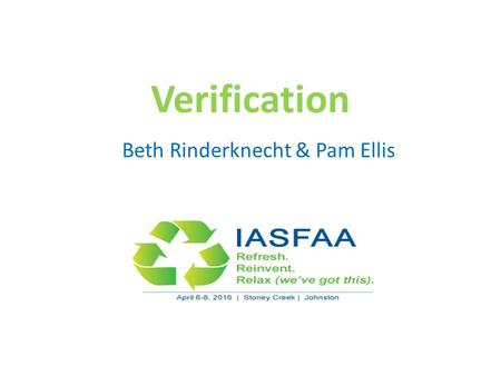 Verification Beth Rinderknecht & Pam Ellis. Agenda Overview Verification Tracking Groups Documentation Resources Pointers & Insights Questions.