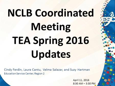 NCLB Coordinated Meeting TEA Spring 2016 Updates Cindy Ferdin, Laura Cantu, Velma Salazar, and Suzy Hartman <strong>Education</strong> Service Center, Region 2 April 11,
