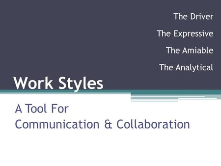 Work Styles A Tool For Communication & Collaboration The Driver The Expressive The Amiable The Analytical.