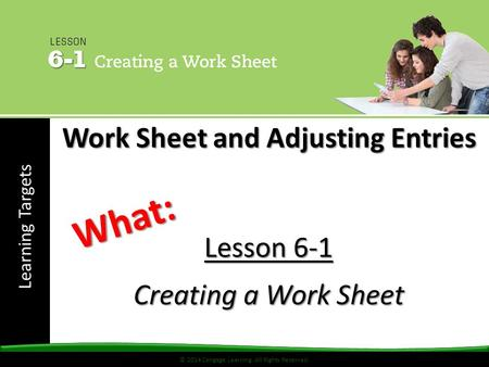 © 2014 Cengage Learning. All Rights Reserved. Learning Targets © 2014 Cengage Learning. All Rights Reserved. Lesson 6-1 Creating a Work Sheet What: Work.