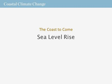 Sea Level Rise The Coast to Come. What We Know  Only a few centimeters of sea level rise can produce major changes for coasts.  In low-lying areas,